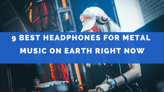 9 Best Headphones For Metal Music On Earth Right Now